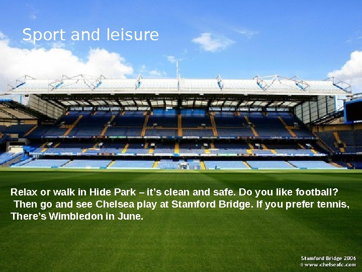 Sport and leisure Relax or walk in Hide Park – it's clean and safe. Do you