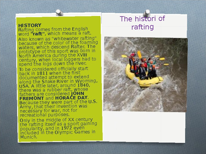 The histori of rafting. HISTORY Rafting comes from the English word raft, which means a raft.