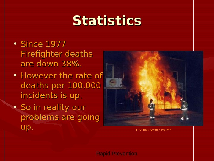 Rapid Prevention Statistics • Since 1977 Firefighter deaths are down 38.  • However the