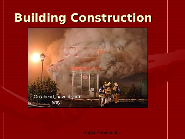 Rapid Prevention Building Construction Go ahead, have it your way!