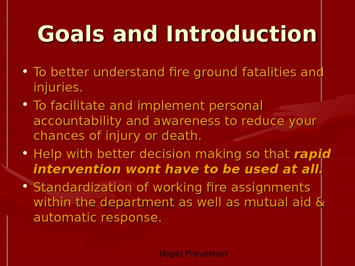 Rapid Prevention Goals and Introduction • To better understand fire ground fatalities and injuries.