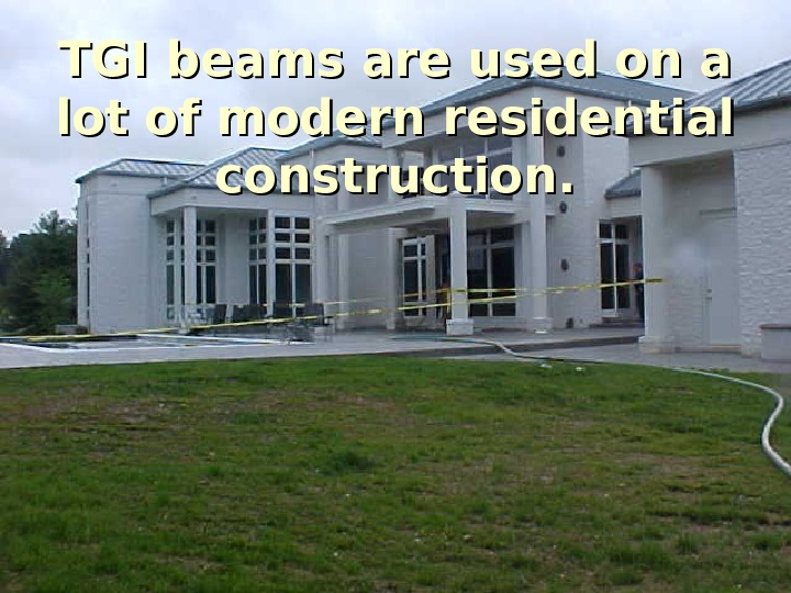 Rapid Prevention TGI beams are used on a lot of modern residential construction.