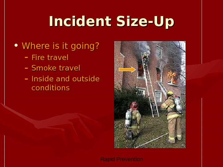 Rapid Prevention Incident Size-Up • Where is it going? – Fire travel – Smoke travel