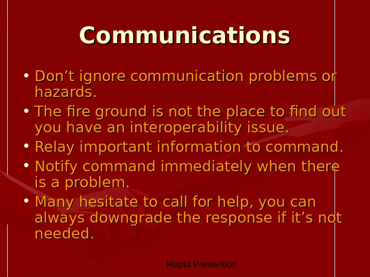 Rapid Prevention Communications • Don't ignore communication problems or hazards.  • The fire ground
