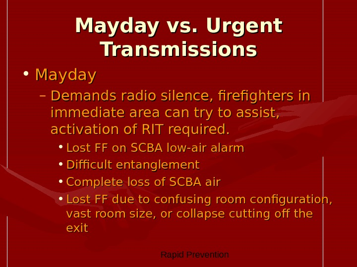 Rapid Prevention Mayday vs. Urgent Transmissions • Mayday – Demands radio silence, firefighters in immediate