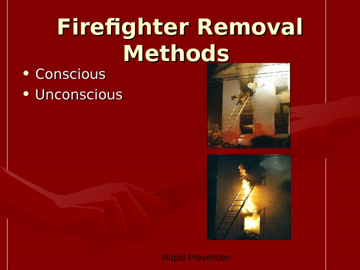 Rapid Prevention Firefighter Removal Methods  • Conscious  • Unconscious