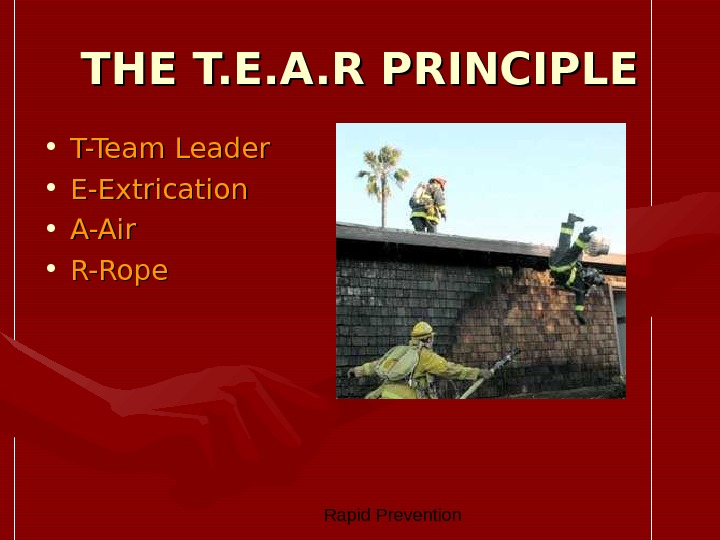 Rapid Prevention THE T. E. A. R PRINCIPLE • T-Team Leader • E-Extrication • A-Air