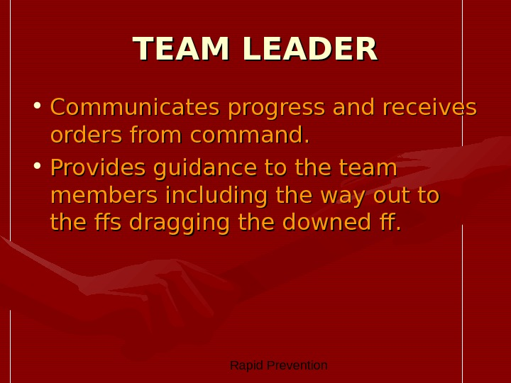 Rapid Prevention TEAM LEADER • Communicates progress and receives orders from command.  • Provides