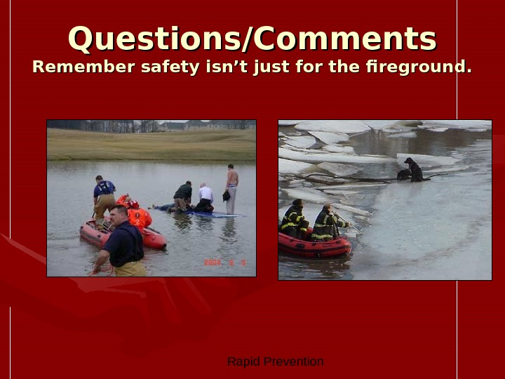 Rapid Prevention Questions/Comments Remember safety isn't just for the fireground.