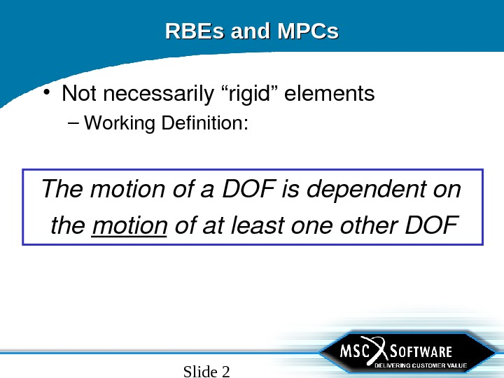 "Slide 2 RBEs and MPCs • Notnecessarily""rigid""elements – Working. Definition: Themotionofa. DOFisdependenton the motion ofatleastoneother. DOF"