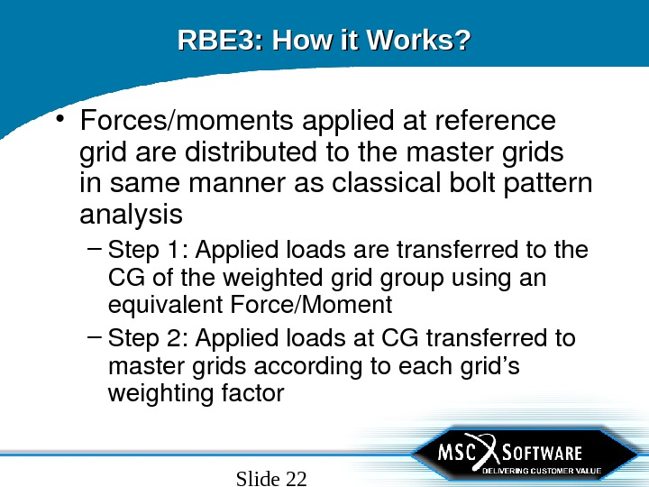Slide 22 RBE 3: How it Works?  • Forces/momentsappliedatreference gridaredistributedtothemastergrids insamemannerasclassicalboltpattern analysis – Step 1:
