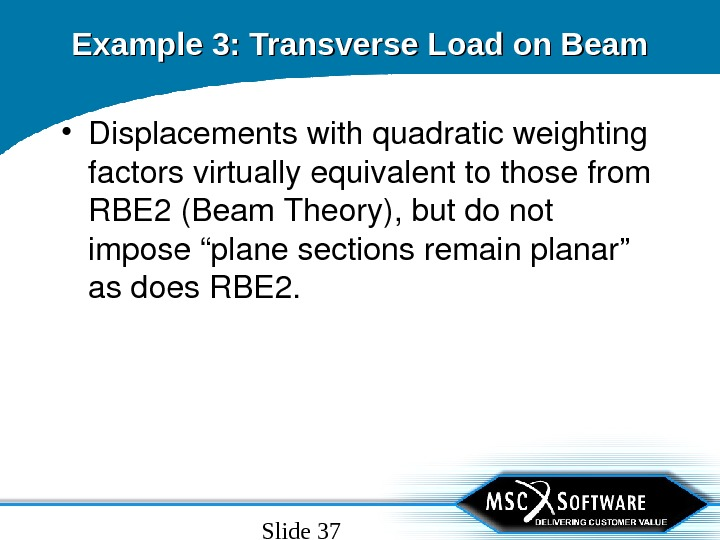 "Slide 37 • Displacementswithquadraticweighting factorsvirtuallyequivalenttothosefrom RBE 2(Beam. Theory), butdonot impose""planesectionsremainplanar"" asdoes. RBE 2. Example 3: Transverse"