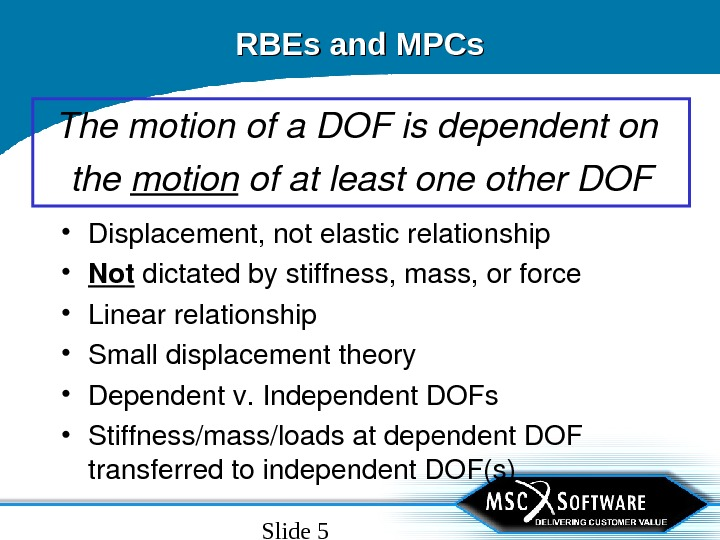 Slide 5 RBEs and MPCs Themotionofa. DOFisdependenton the motion ofatleastoneother. DOF • Displacement, notelasticrelationship • Not