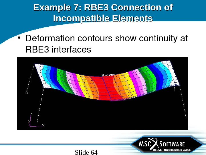 Slide 64 Example 7: RBE 3 Connection of Incompatible Elements • Deformationcontoursshowcontinuityat RBE 3 interfaces
