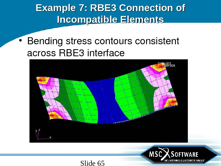 Slide 65 Example 7: RBE 3 Connection of Incompatible Elements • Bendingstresscontoursconsistent across. RBE 3 interface