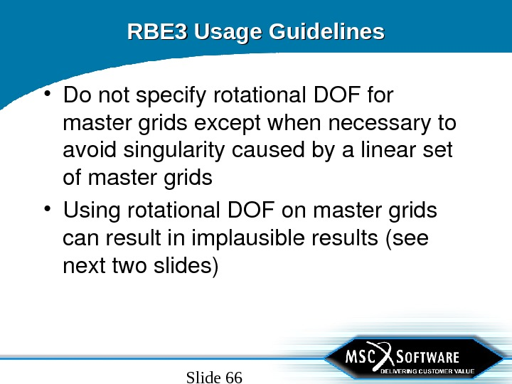 Slide 66 RBE 3 Usage Guidelines • Donotspecifyrotational. DOFfor mastergridsexceptwhennecessaryto avoidsingularitycausedbyalinearset ofmastergrids • Usingrotational. DOFonmastergrids canresultinimplausibleresults(see