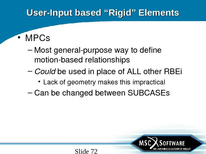 "Slide 72 User-Input based ""Rigid"" Elements • MPCs – Mostgeneralpurposewaytodefine motionbasedrelationships – Could beusedinplaceof. ALLother. RBEi"