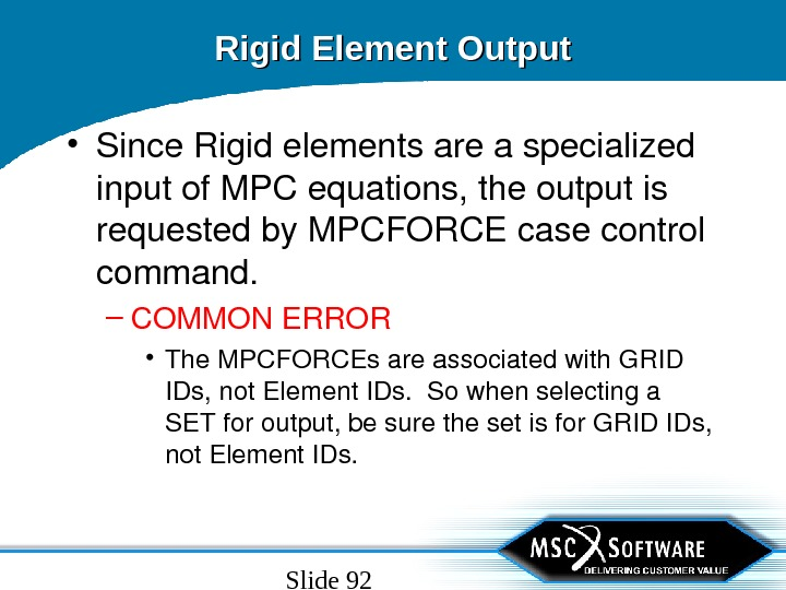 Slide 92 Rigid Element Output • Since. Rigidelementsareaspecialized inputof. MPCequations, theoutputis requestedby. MPCFORCEcasecontrol command. – COMMONERROR