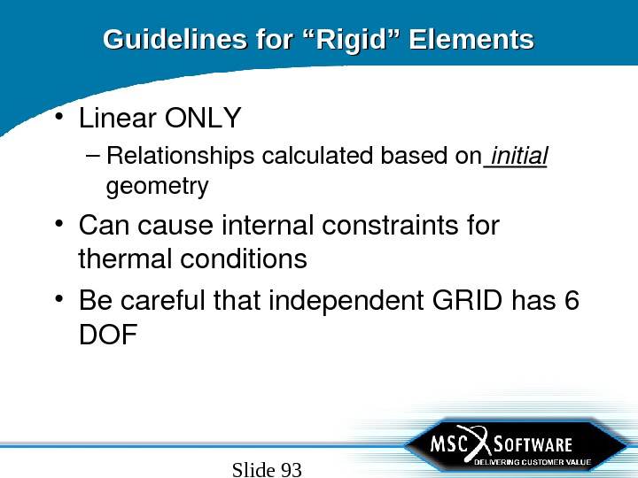 "Slide 93 Guidelines for ""Rigid"" Elements • Linear. ONLY – Relationshipscalculatedbasedon initial geometry • Cancauseinternalconstraintsfor thermalconditions"
