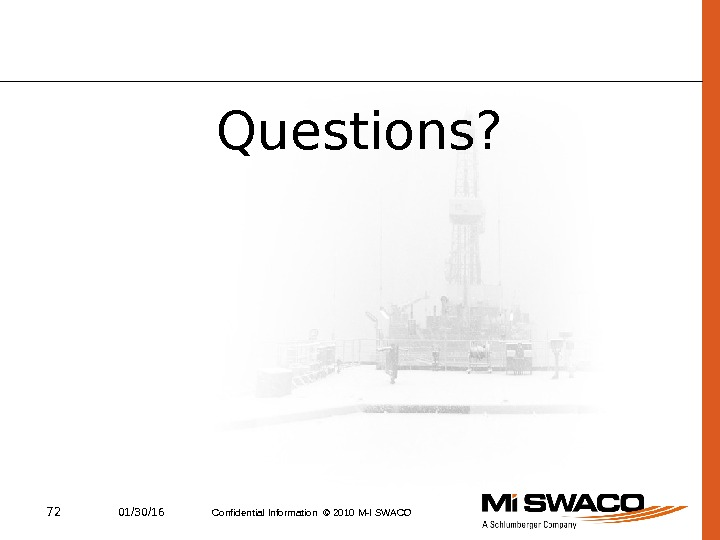 72 01/30/16 Confidential Information © 2010 M-I SWACO Questions?