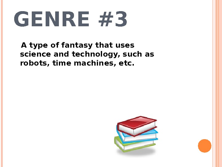 GENRE #3 A type of fantasy that uses science and technology, such as robots, time machines,