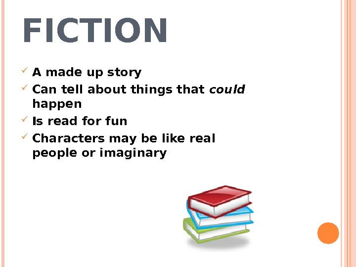 FICTION A made up story Can tell about things that could  happen Is read for