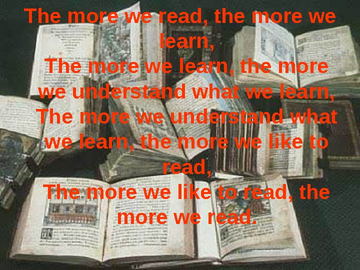 The more we read, the more we learn, The more we learn, the more we understand