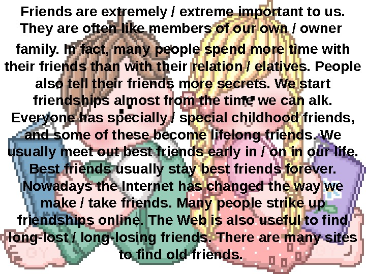 Friends are extremely / extreme important to us.  They are often like members of our