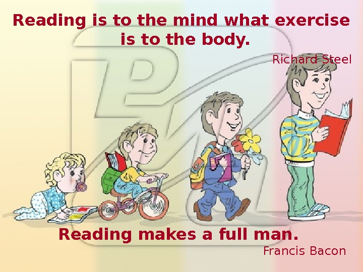 Reading is to the mind what exercise is to the body.  Richard Steel Reading makes