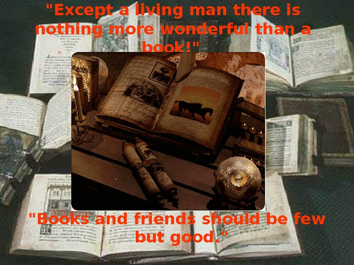 Books and friends should be few but good.  Except a living man there is nothing