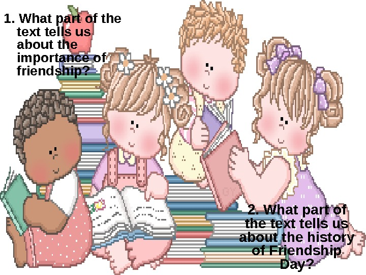 1. What part of the text tells us about the importance of friendship?  2. What