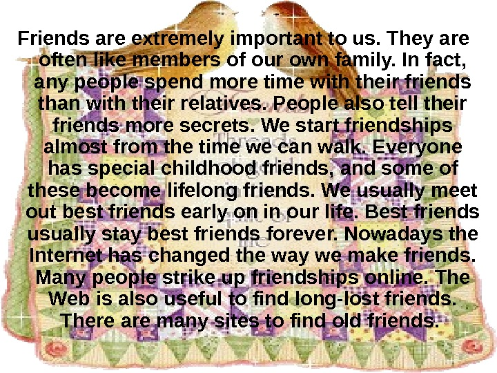 Friends are extremely important to us. They are often like members of our own family. In