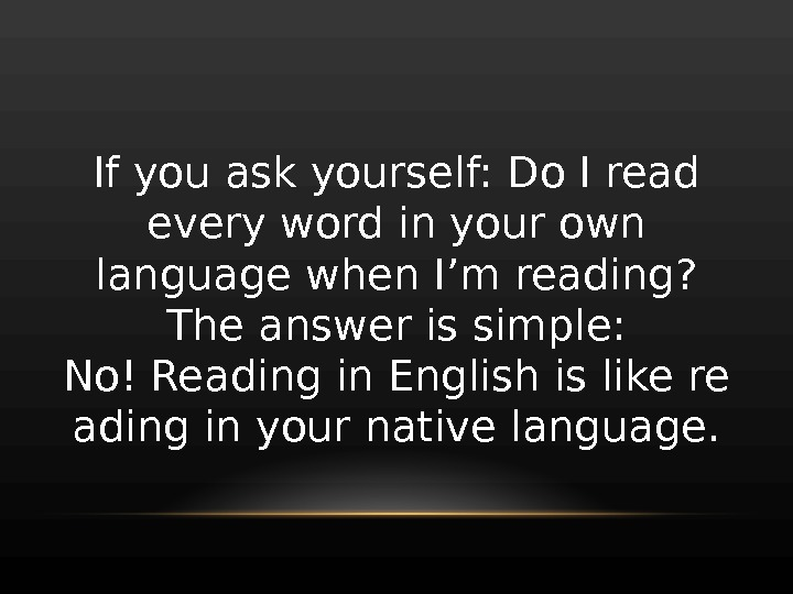 If you ask yourself: Do I read every word in your own language when I'm reading?