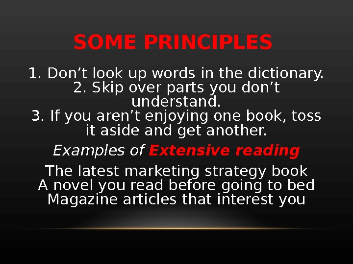 SOME PRINCIPLES 1. Don't look up words in the dictionary. 2. Skip over parts you don't