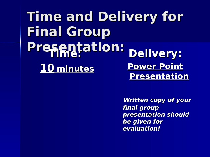 Time and Delivery for Final Group Presentation: Time:  1010  minutes Delivery: Power
