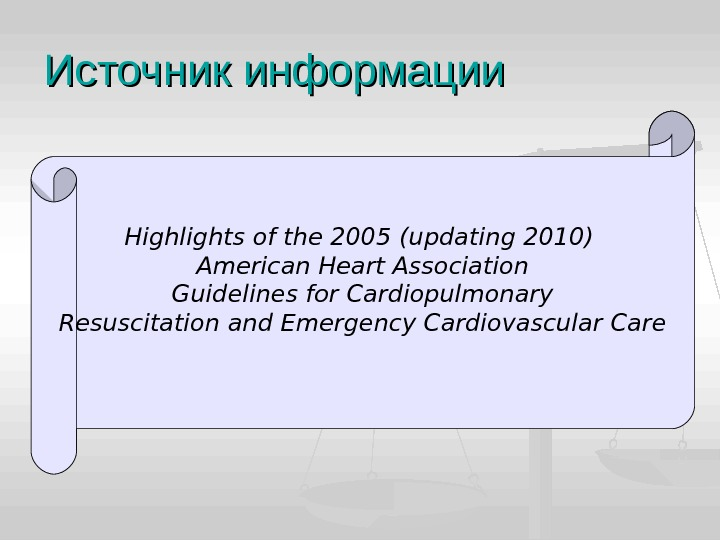 Источник информации Highlights of the 2005 (updating 2010) American Heart Association Guidelines for Cardiopulmonary Resuscitation and