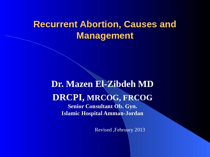 Recurrent Abortion, Causes and Management Dr. Mazen El-Zibdeh MD DRCPI,  MRCOG, FRCOG Senior Consultant Ob.
