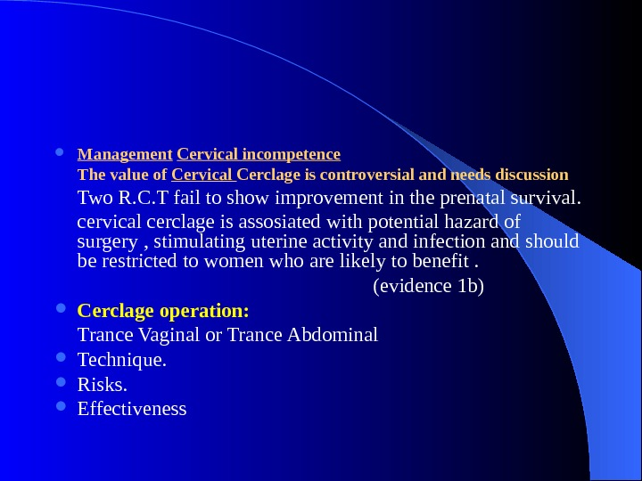 Management  Cervical incompetence The value of Cervical Cerclage is controversial and needs discussion Two
