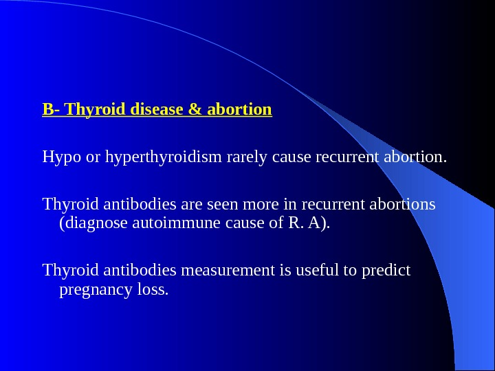 B- Thyroid disease & abortion  Hypo or hyperthyroidism rarely cause recurrent abortion.  Thyroid antibodies