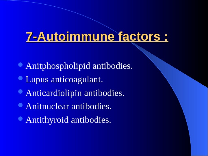 7 -Autoimmune factors : Anitphospholipid antibodies.  Lupus anticoagulant.  Anticardiolipin antibodies.  Anitnuclear antibodies.