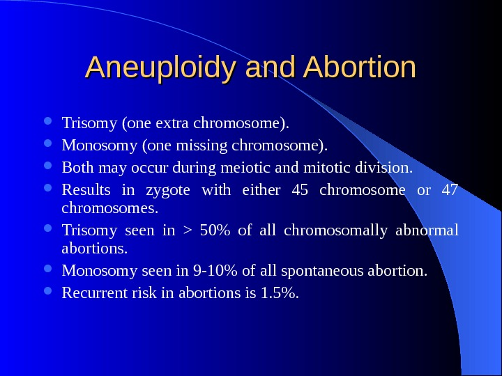 Aneuploidy and Abortion Trisomy (one extra chromosome).  Monosomy (one missing chromosome).  Both may occur