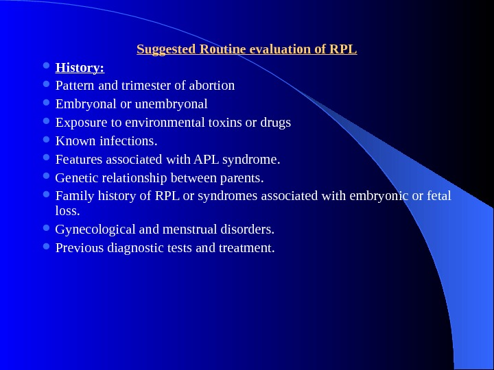 Suggested Routine evaluation of RPL History:  Pattern and trimester of abortion Embryonal or unembryonal Exposure