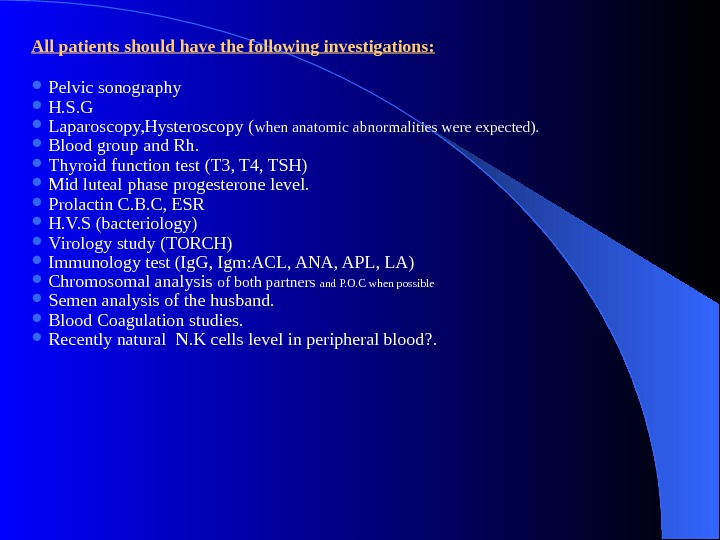 All patients should have the following investigations:  Pelvic sonography H. S. G Laparoscopy, Hysteroscopy (