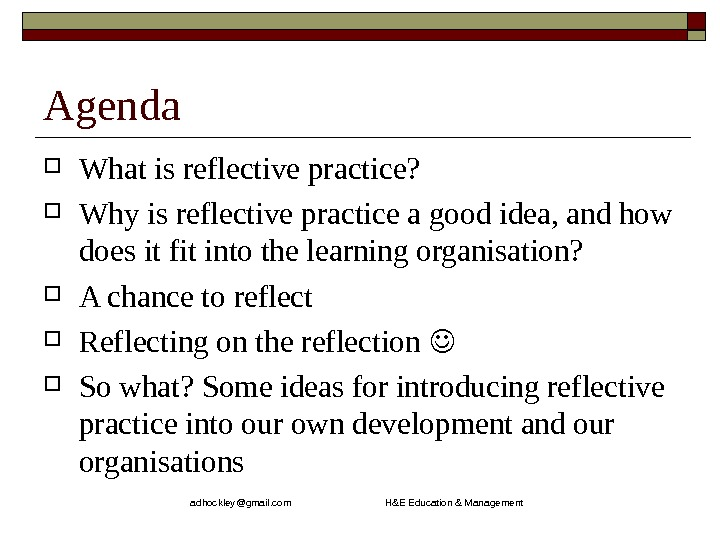 adhockley@gmail. com       H&E Education & Management. Agenda What is reflective