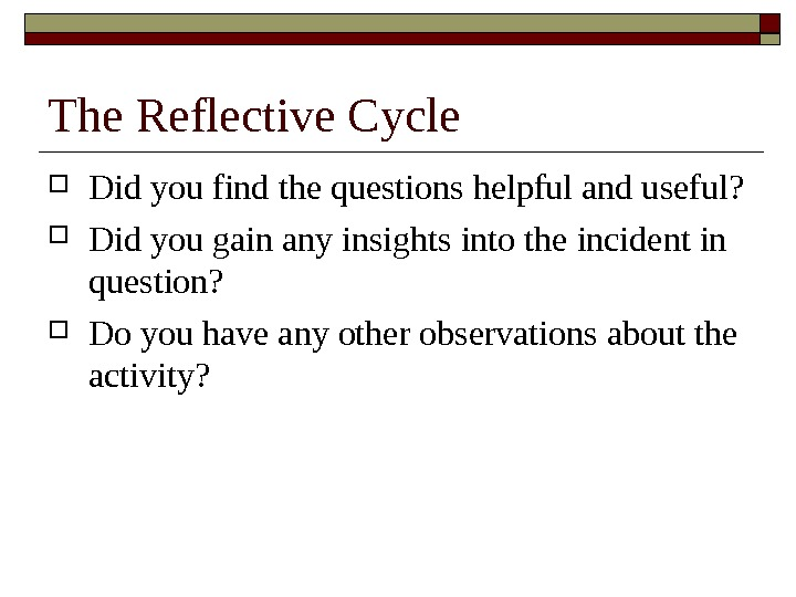 The Reflective Cycle Did you find the questions helpful and useful?  Did you gain any