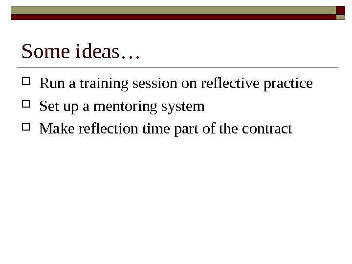 Some ideas… Run a training session on reflective practice Set up a mentoring system Make reflection