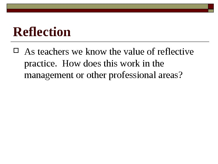 Reflection As teachers we know the value of reflective practice.  How does this work in