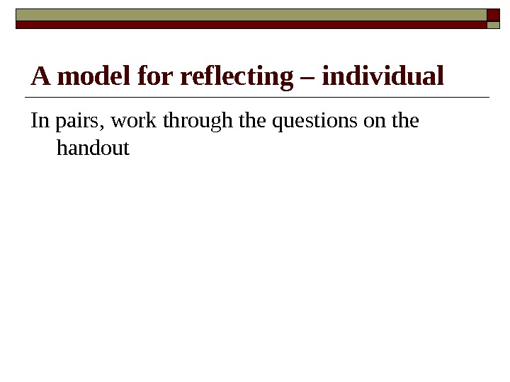A model for reflecting – individual In pairs, work through the questions on the handout