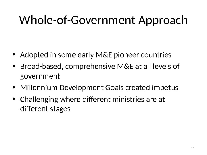 Whole-of-Government Approach • Adopted in some early M&E pioneer countries • Broad-based, comprehensive M&E at all