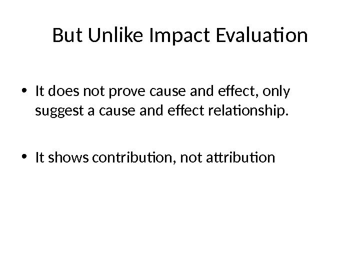 But Unlike Impact Evaluation • It does not prove cause and effect, only suggest a cause